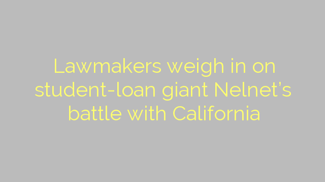 Lawmakers weigh in on student-loan giant Nelnet's battle with California