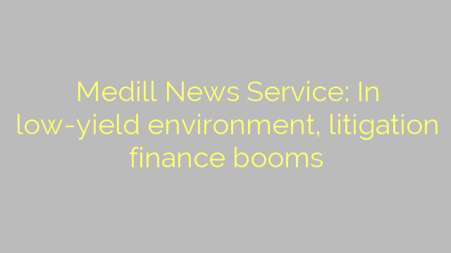 Medill News Service: In low-yield environment, litigation finance booms