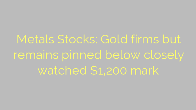 Metals Stocks: Gold firms but remains pinned below closely watched $1,200 mark
