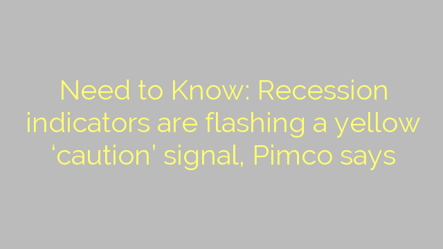 Need to Know: Recession indicators are flashing a yellow 'caution' signal, Pimco says