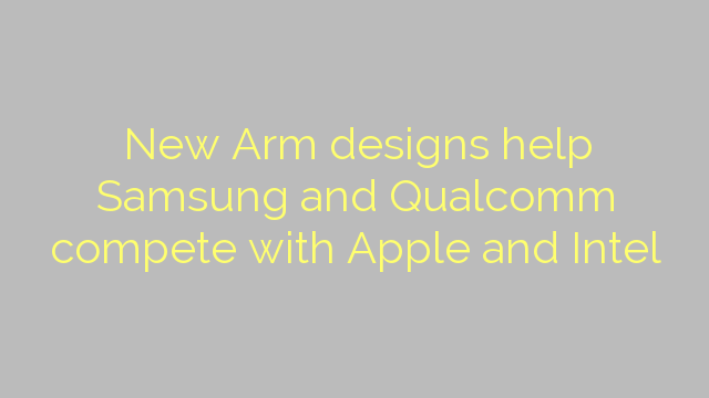 New Arm designs help Samsung and Qualcomm compete with Apple and Intel