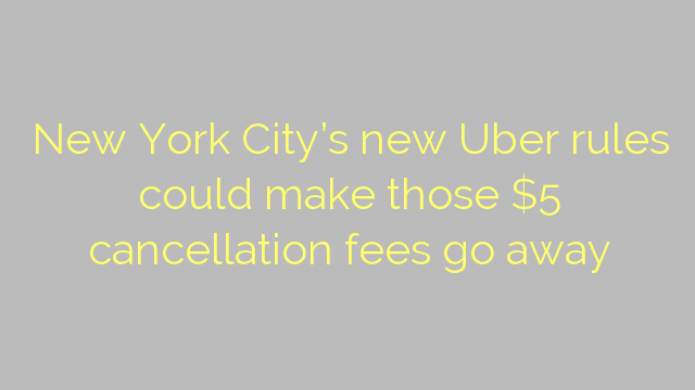 New York City's new Uber rules could make those $5 cancellation fees go away