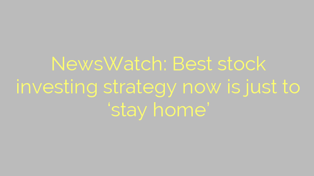 NewsWatch: Best stock investing strategy now is just to 'stay home'