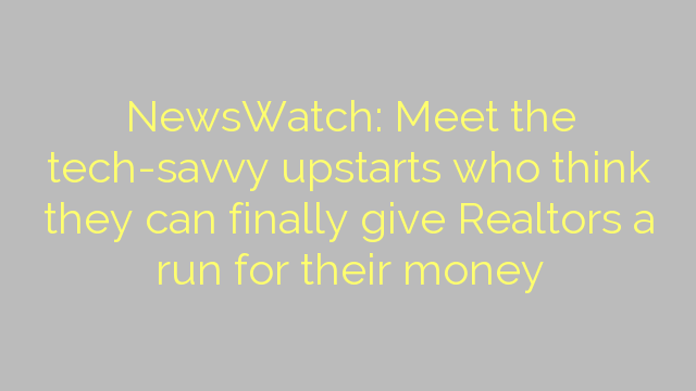 NewsWatch: Meet the tech-savvy upstarts who think they can finally give Realtors a run for their money