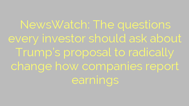 NewsWatch: The questions every investor should ask about Trump's proposal to radically change how companies report earnings