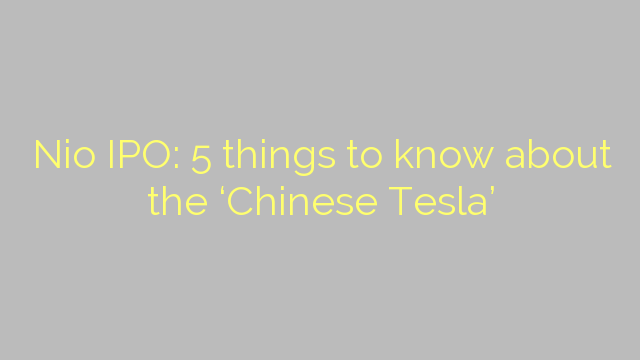 Nio IPO: 5 things to know about the 'Chinese Tesla'