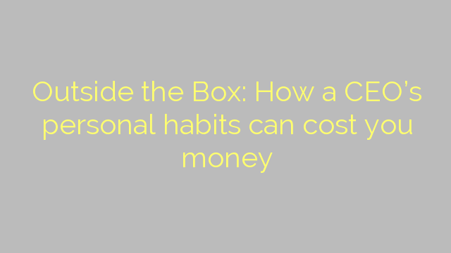 Outside the Box: How a CEO's personal habits can cost you money