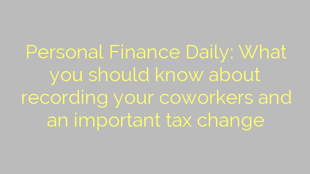 Personal Finance Daily: What you should know about recording your coworkers and an important tax change