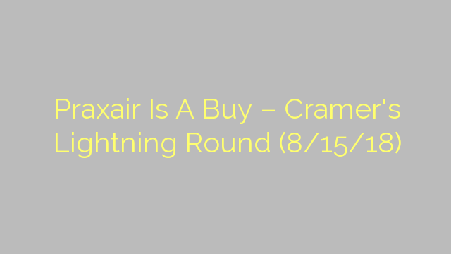 Praxair Is A Buy – Cramer's Lightning Round (8/15/18)