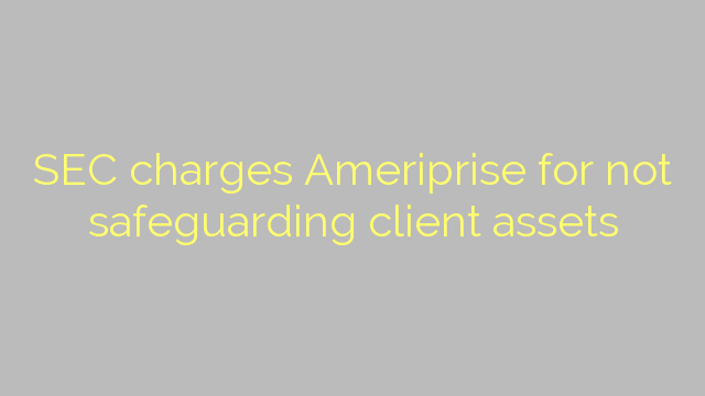SEC charges Ameriprise for not safeguarding client assets
