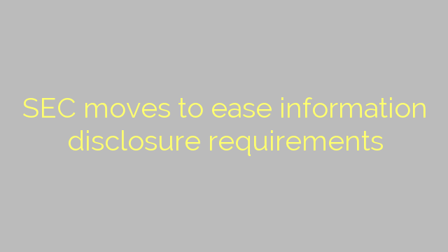 SEC moves to ease information disclosure requirements