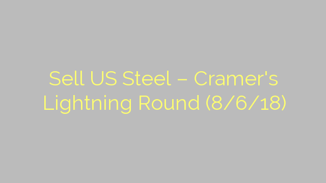 Sell US Steel – Cramer's Lightning Round (8/6/18)