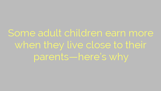 Some adult children earn more when they live close to their parents—here's why