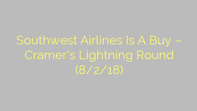 Southwest Airlines Is A Buy – Cramer's Lightning Round (8/2/18)