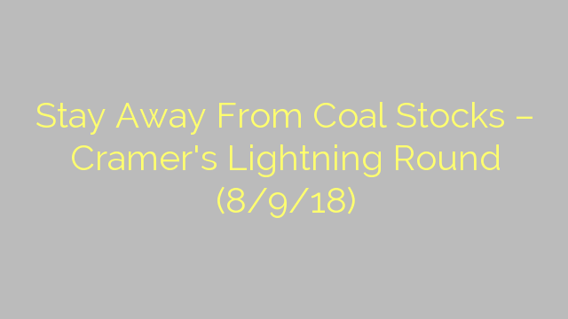 Stay Away From Coal Stocks – Cramer's Lightning Round (8/9/18)