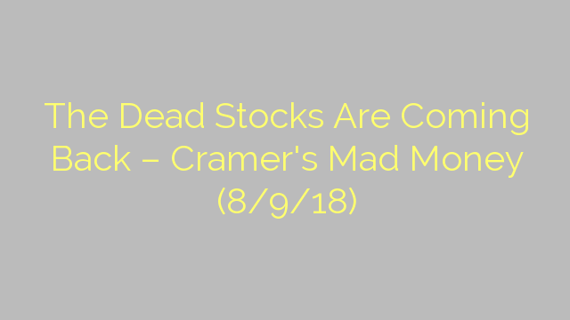 The Dead Stocks Are Coming Back – Cramer's Mad Money (8/9/18)