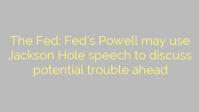 The Fed: Fed's Powell may use Jackson Hole speech to discuss potential trouble ahead