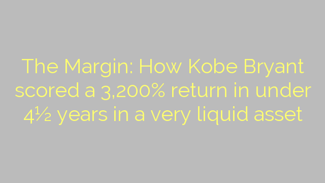 The Margin: How Kobe Bryant scored a 3,200% return in under 4½ years in a very liquid asset
