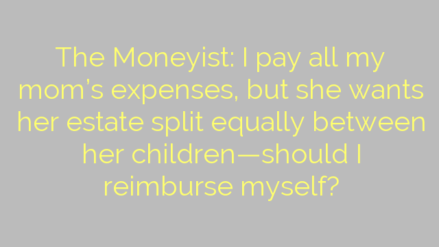 The Moneyist: I pay all my mom's expenses, but she wants her estate split equally between her children—should I reimburse myself?