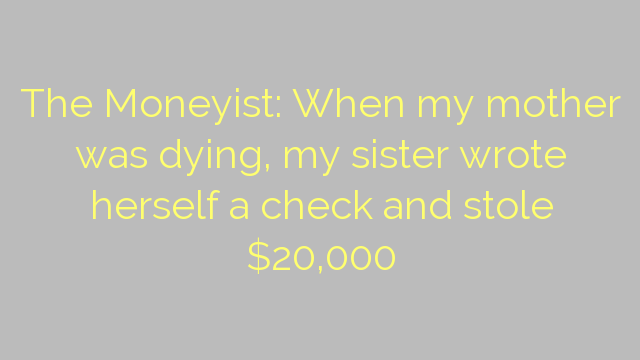 The Moneyist: When my mother was dying, my sister wrote herself a check and stole $20,000