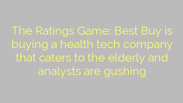 The Ratings Game: Best Buy is buying a health tech company that caters to the elderly and analysts are gushing