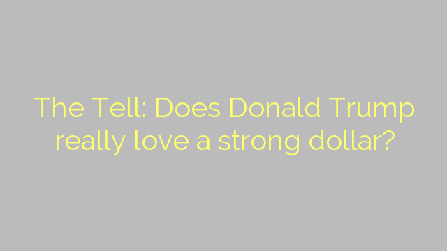 The Tell: Does Donald Trump really love a strong dollar?