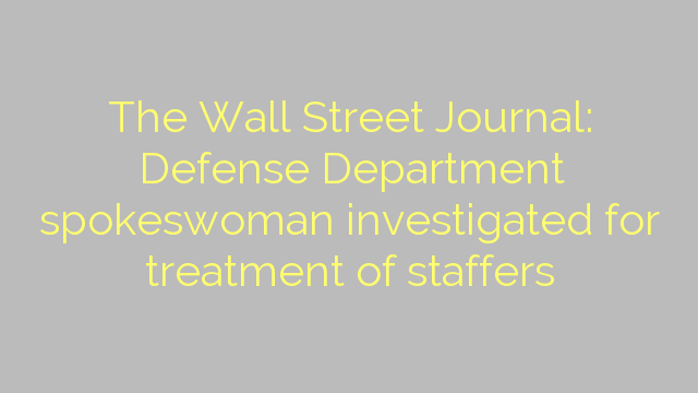The Wall Street Journal: Defense Department spokeswoman investigated for treatment of staffers
