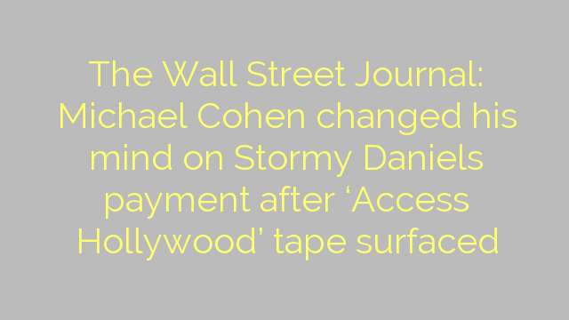 The Wall Street Journal: Michael Cohen changed his mind on Stormy Daniels payment after 'Access Hollywood' tape surfaced