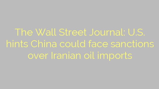 The Wall Street Journal: U.S. hints China could face sanctions over Iranian oil imports