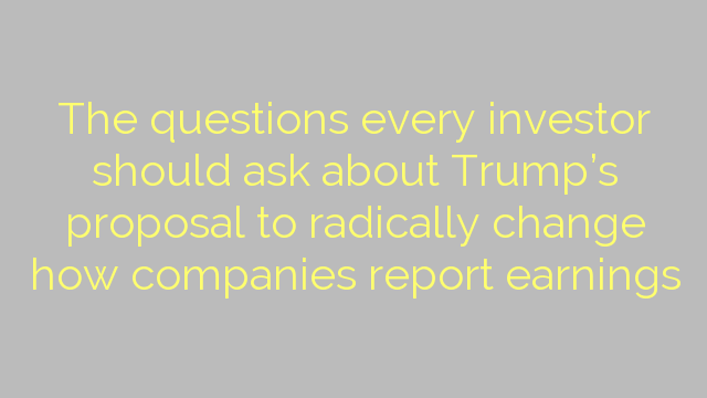 The questions every investor should ask about Trump's proposal to radically change how companies report earnings