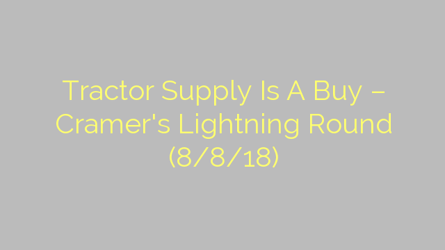 Tractor Supply Is A Buy – Cramer's Lightning Round (8/8/18)
