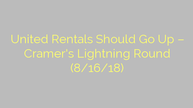United Rentals Should Go Up – Cramer's Lightning Round (8/16/18)