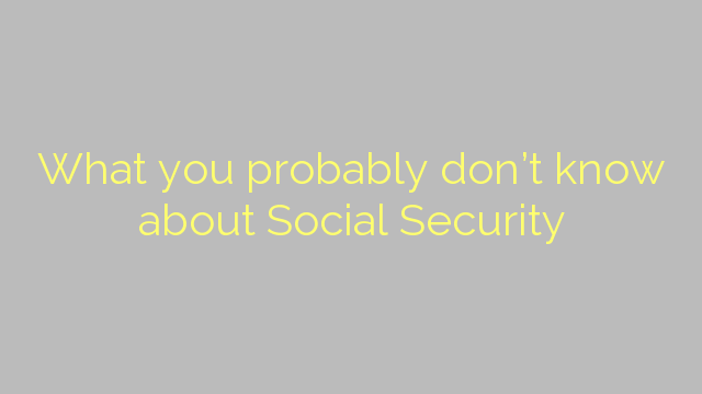 What you probably don't know about Social Security