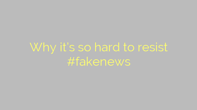 Why it's so hard to resist #fakenews