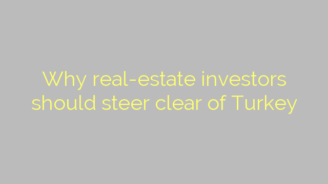 Why real-estate investors should steer clear of Turkey