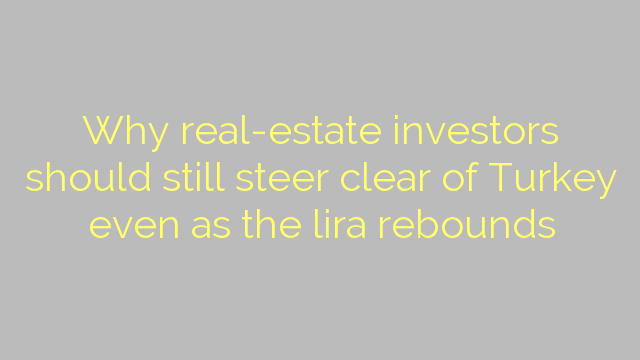 Why real-estate investors should still steer clear of Turkey even as the lira rebounds