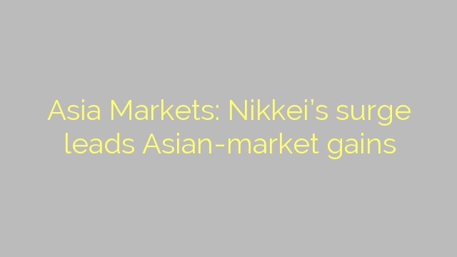 Asia Markets: Nikkei's surge leads Asian-market gains