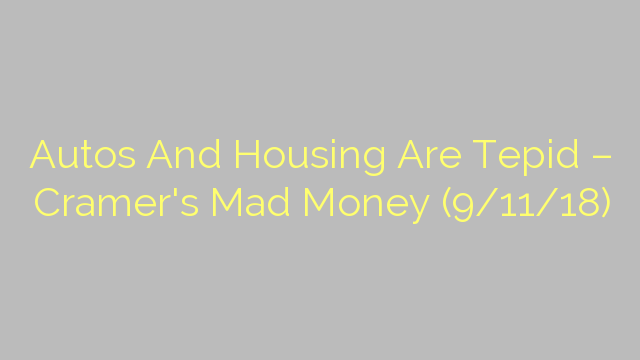 Autos And Housing Are Tepid – Cramer's Mad Money (9/11/18)