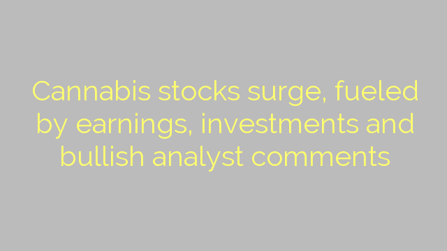 Cannabis stocks surge, fueled by earnings, investments and bullish analyst comments