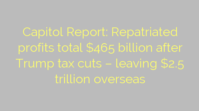 Capitol Report: Repatriated profits total $465 billion after Trump tax cuts – leaving $2.5 trillion overseas