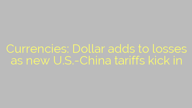 Currencies: Dollar adds to losses as new U.S.-China tariffs kick in