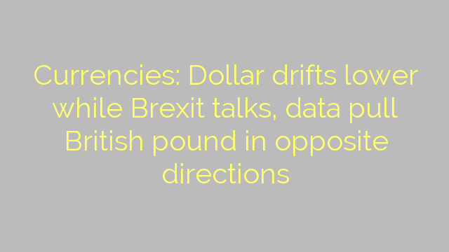Currencies: Dollar drifts lower while Brexit talks, data pull British pound in opposite directions