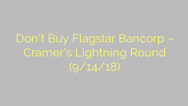 Don't Buy Flagstar Bancorp – Cramer's Lightning Round (9/14/18)