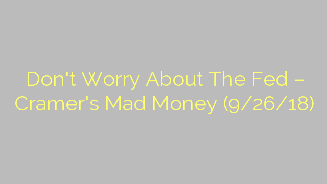 Don't Worry About The Fed – Cramer's Mad Money (9/26/18)
