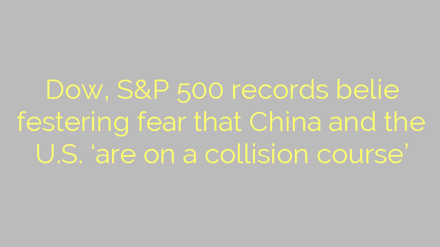 Dow, S&P 500 records belie festering fear that China and the U.S. 'are on a collision course'