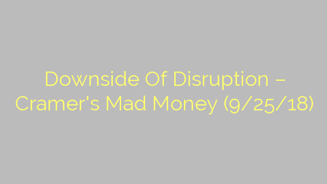 Downside Of Disruption – Cramer's Mad Money (9/25/18)