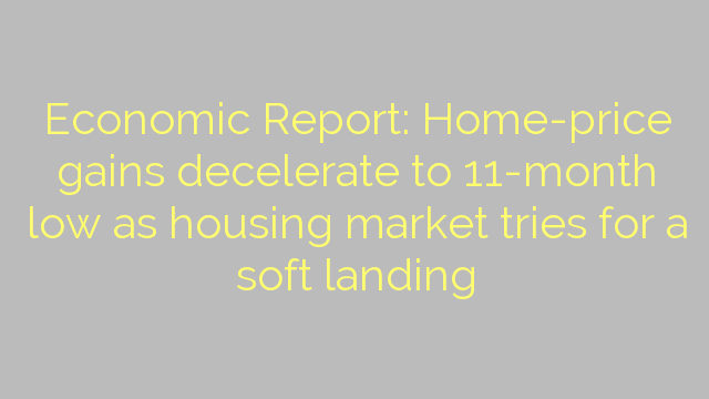 Economic Report: Home-price gains decelerate to 11-month low as housing market tries for a soft landing