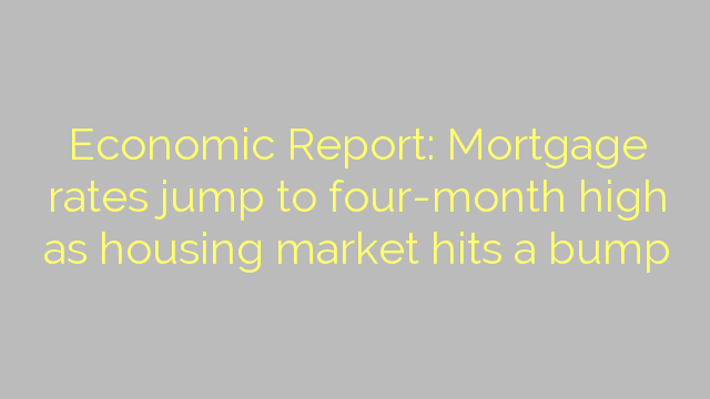 Economic Report: Mortgage rates jump to four-month high as housing market hits a bump