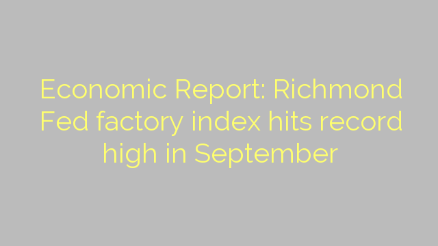 Economic Report: Richmond Fed factory index hits record high in September