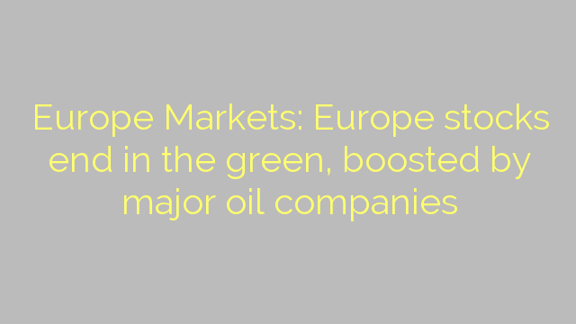 Europe Markets: Europe stocks end in the green, boosted by major oil companies